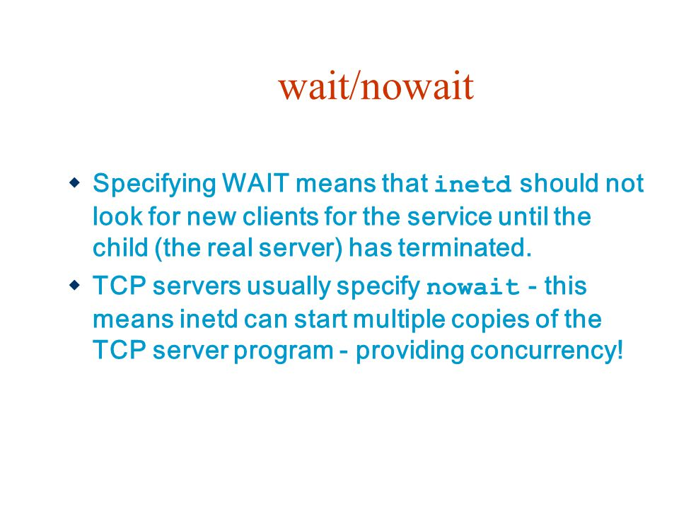 wait/nowait Specifying WAIT means that inetd should not look for new clients for the service until the child (the real server) has terminated.