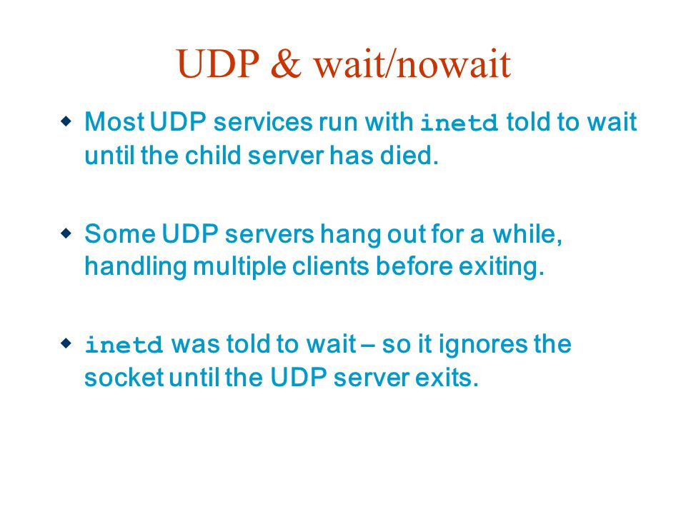 UDP & wait/nowait Most UDP services run with inetd told to wait until the child server has died.