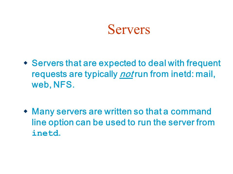 Servers Servers that are expected to deal with frequent requests are typically not run from inetd: mail, web, NFS.