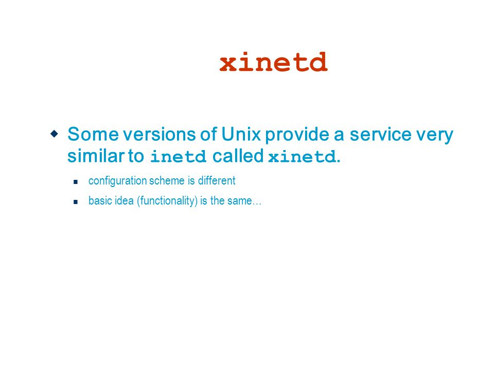 xinetd Some versions of Unix provide a service very similar to inetd called xinetd. configuration scheme is different.
