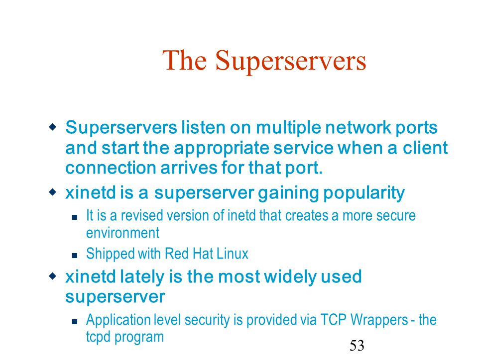 The Superservers Superservers listen on multiple network ports and start the appropriate service when a client connection arrives for that port.