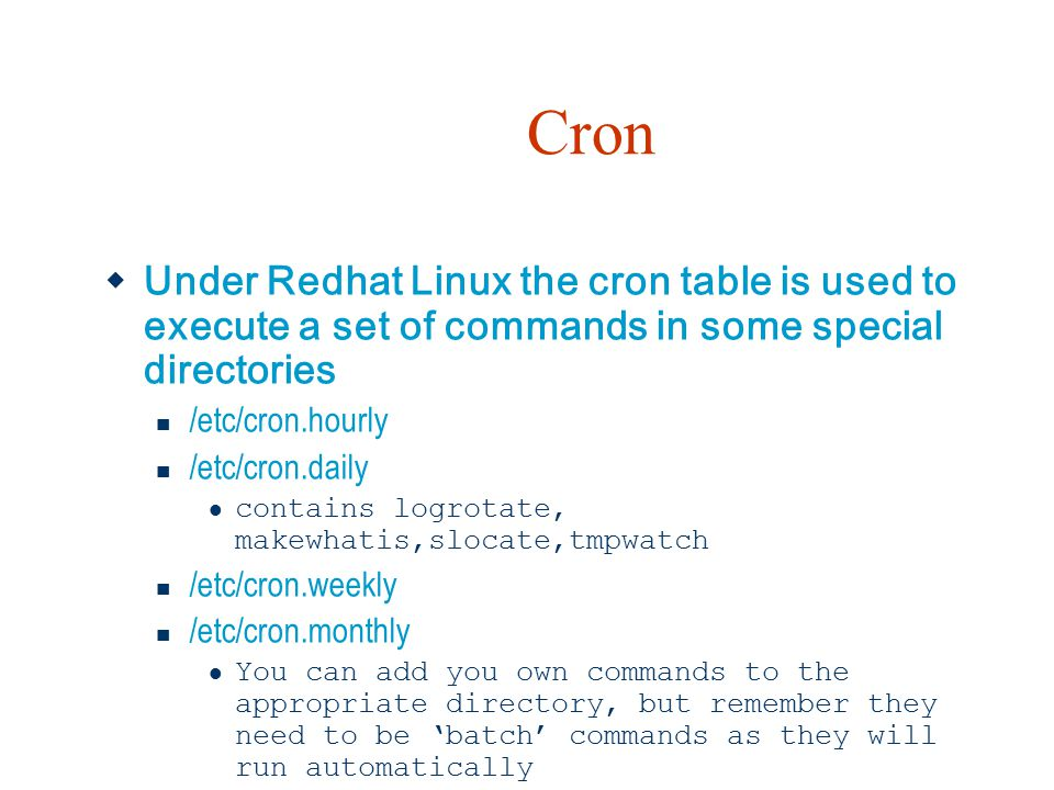 Cron Under Redhat Linux the cron table is used to execute a set of commands in some special directories.