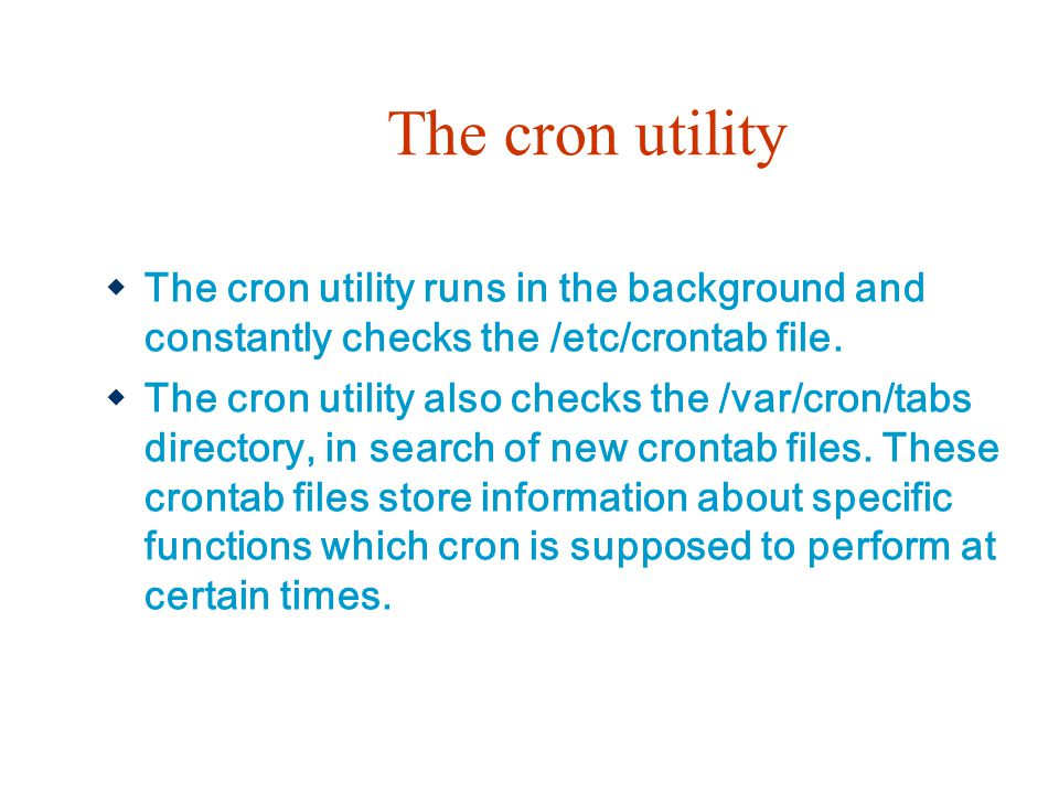 The cron utility The cron utility runs in the background and constantly checks the /etc/crontab file.