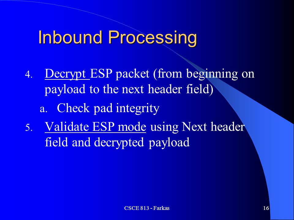 Inbound Processing Decrypt ESP packet (from beginning on payload to the next header field) Check pad integrity.