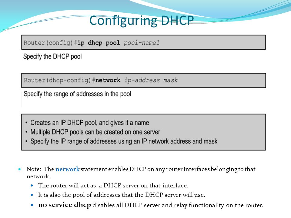 Configuring DHCP Note: The network statement enables DHCP on any router interfaces belonging to that network.