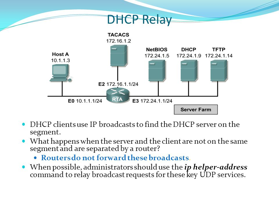 DHCP Relay DHCP clients use IP broadcasts to find the DHCP server on the segment.