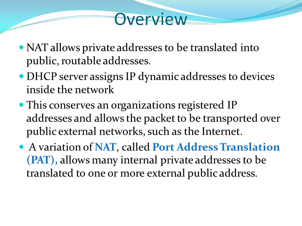 Overview NAT allows private addresses to be translated into public, routable addresses.
