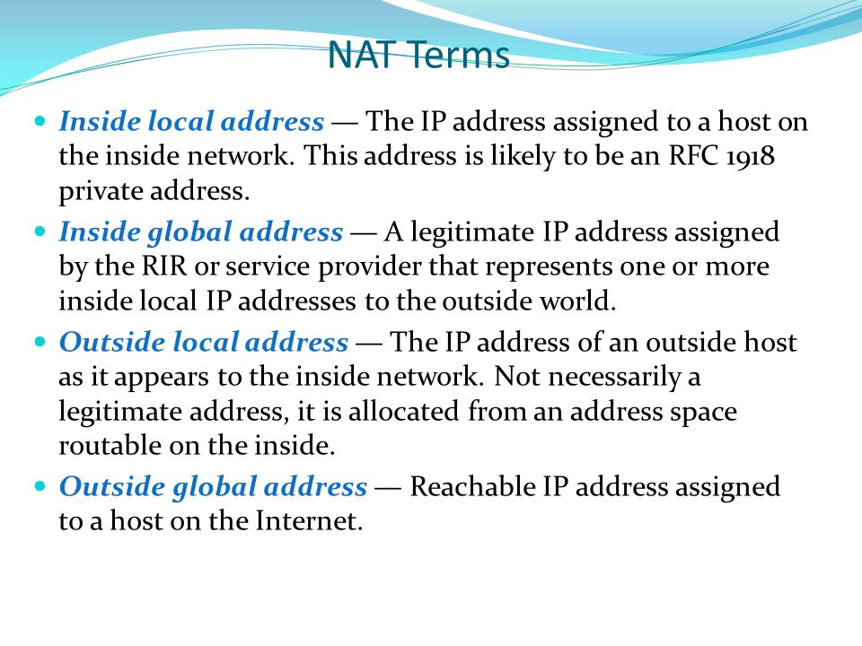 NAT Terms Inside local address — The IP address assigned to a host on the inside network. This address is likely to be an RFC 1918 private address.
