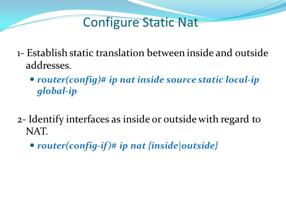 Configure Static Nat 1- Establish static translation between inside and outside addresses.