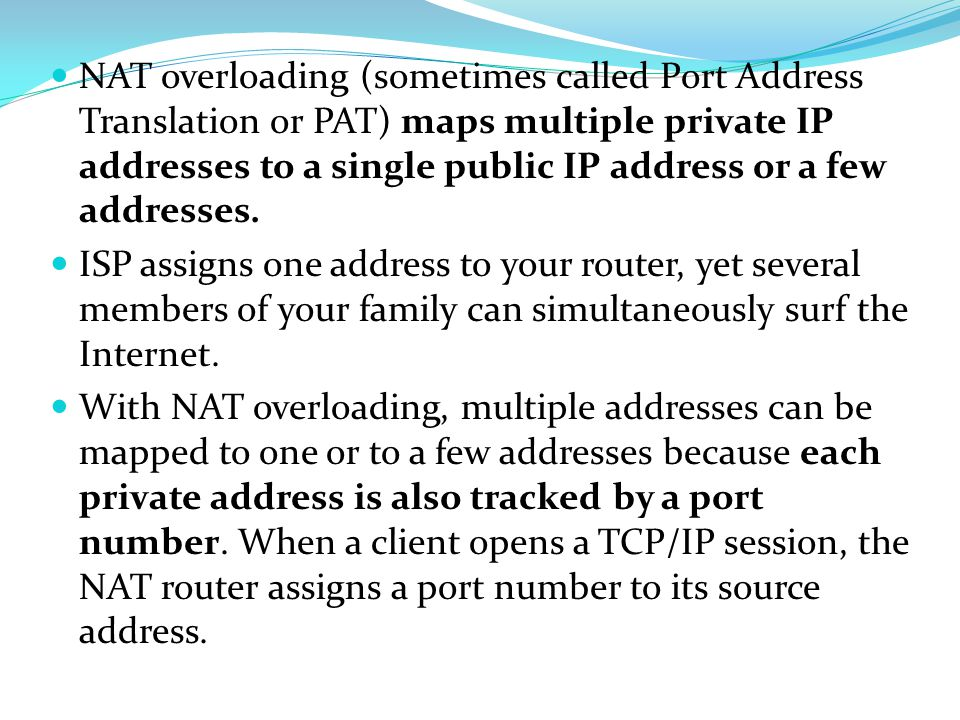 NAT overloading (sometimes called Port Address Translation or PAT) maps multiple private IP addresses to a single public IP address or a few addresses.