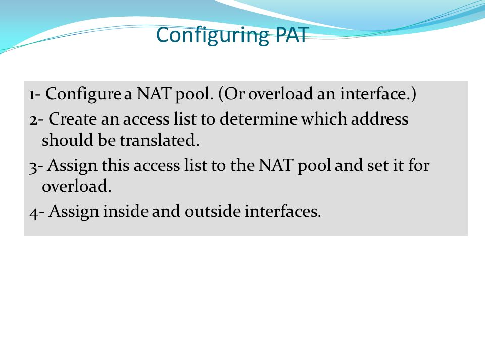 Configuring PAT 1- Configure a NAT pool. (Or overload an interface.)