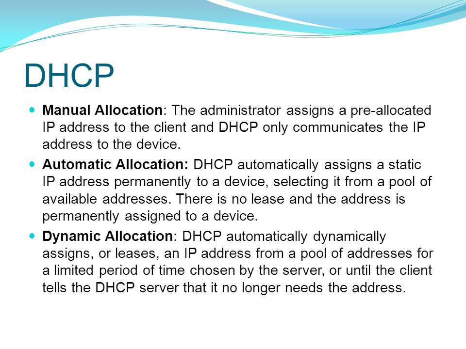 DHCP Manual Allocation: The administrator assigns a pre-allocated IP address to the client and DHCP only communicates the IP address to the device.