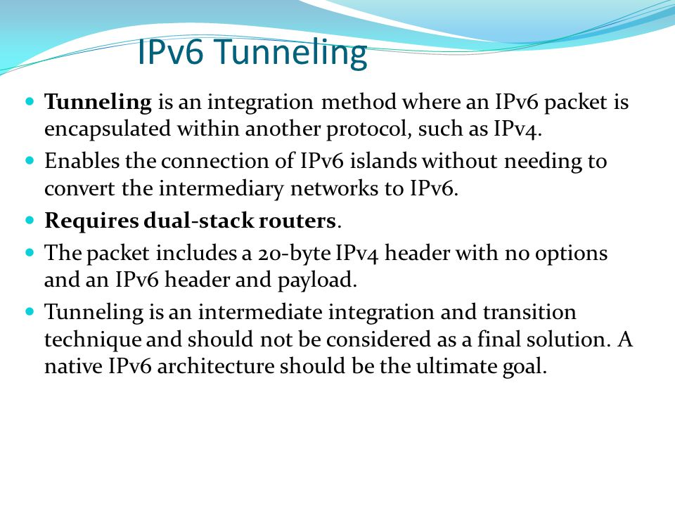 IPv6 Tunneling Tunneling is an integration method where an IPv6 packet is encapsulated within another protocol, such as IPv4.