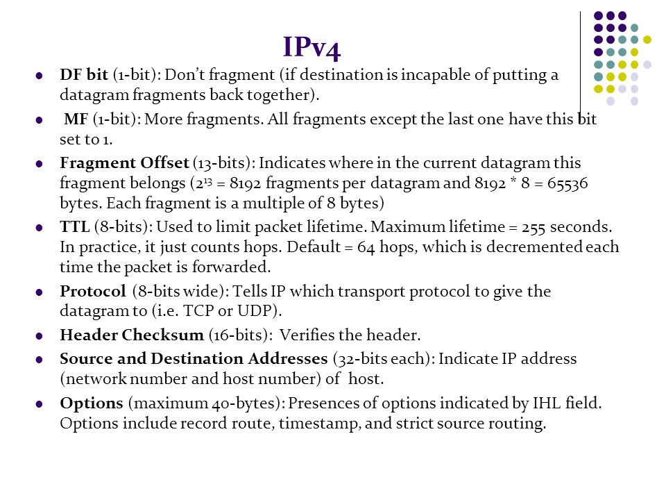 IPv4 DF bit (1-bit): Don't fragment (if destination is incapable of putting a datagram fragments back together).