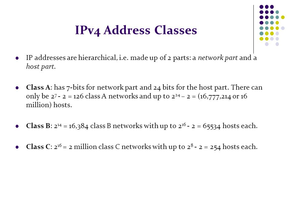 IPv4 Address Classes IP addresses are hierarchical, i.e. made up of 2 parts: a network part and a host part.