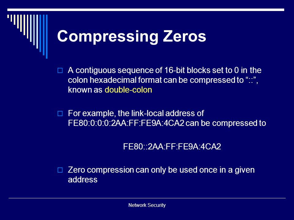 Compressing Zeros A contiguous sequence of 16-bit blocks set to 0 in the colon hexadecimal format can be compressed to :: , known as double-colon.