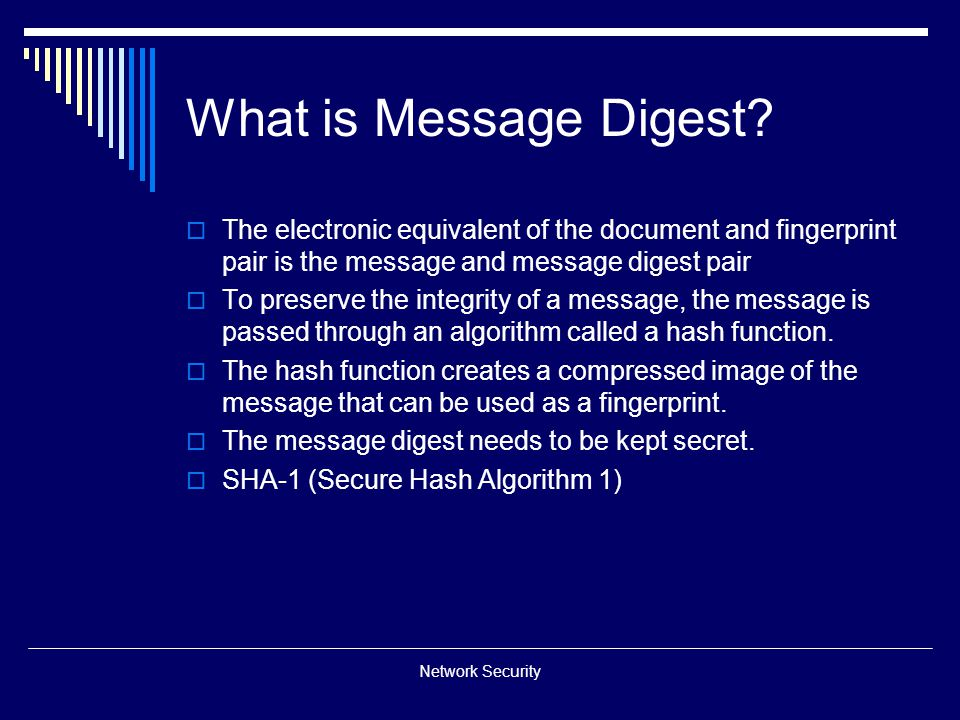 What is Message Digest The electronic equivalent of the document and fingerprint pair is the message and message digest pair.