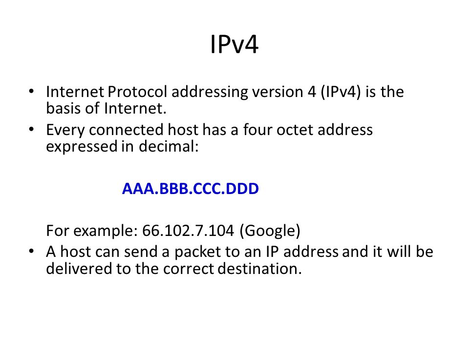 IPv4 Internet Protocol addressing version 4 (IPv4) is the basis of Internet. Every connected host has a four octet address expressed in decimal: