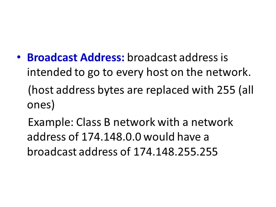 Broadcast Address: broadcast address is intended to go to every host on the network.