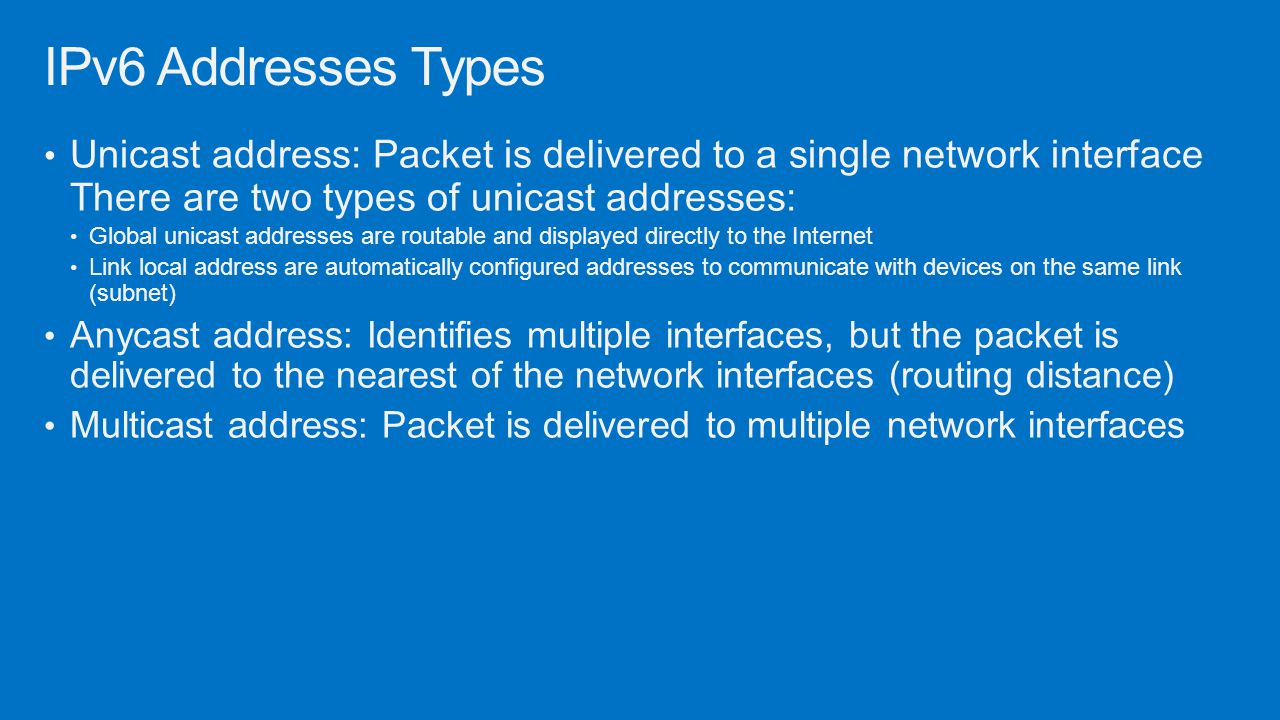 IPv6 Addresses Types Unicast address: Packet is delivered to a single network interface There are two types of unicast addresses: