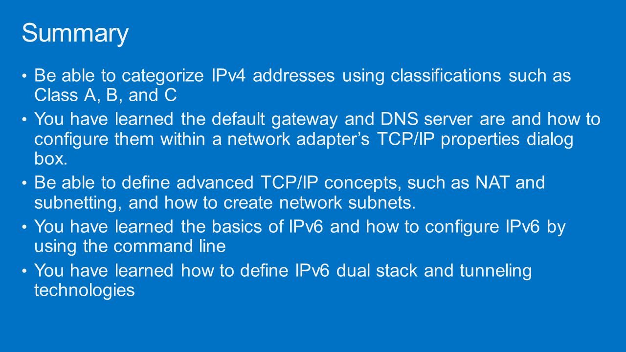 Summary Be able to categorize IPv4 addresses using classifications such as Class A, B, and C.