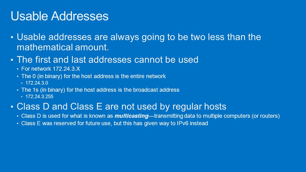 Usable Addresses Usable addresses are always going to be two less than the mathematical amount. The first and last addresses cannot be used.