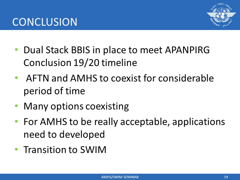 CONCLUSION Dual Stack BBIS in place to meet APANPIRG Conclusion 19/20 timeline. AFTN and AMHS to coexist for considerable period of time.