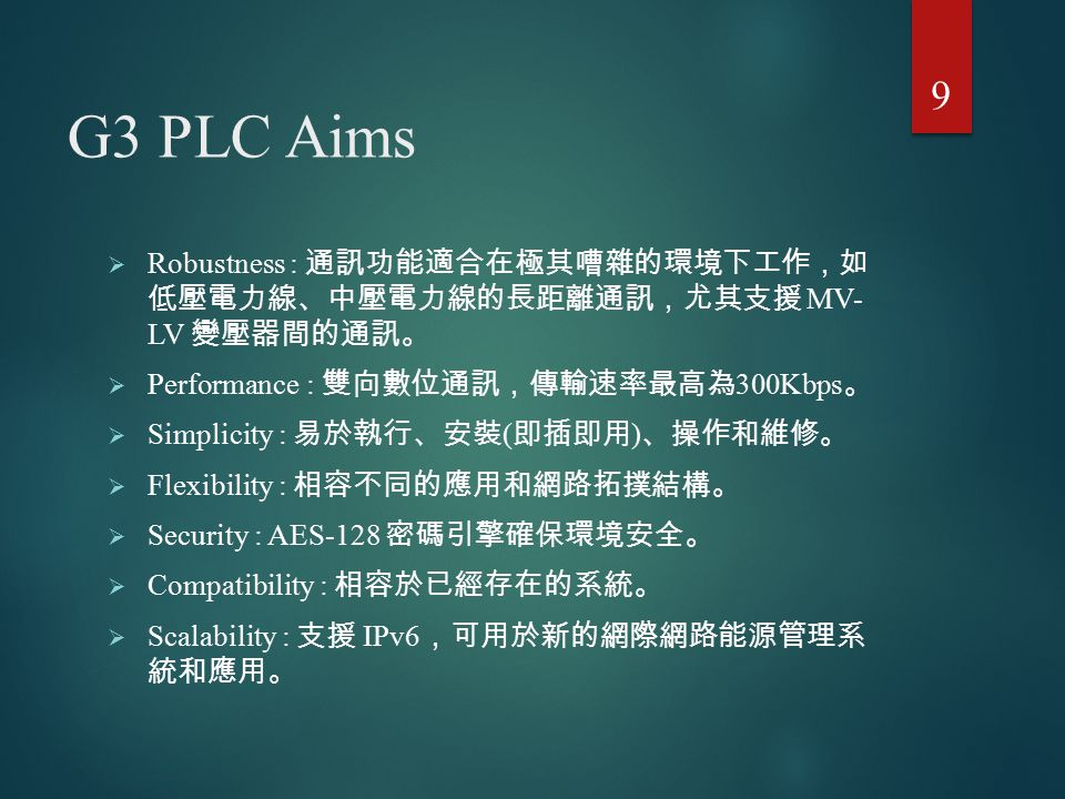 G3 PLC Aims Robustness : 通訊功能適合在極其嘈雜的環境下工作,如 低壓電力線、中壓電力線的長距離通訊,尤其支援 MV- LV 變壓器間的通訊。 Performance : 雙向數位通訊,傳輸速率最高為300Kbps。