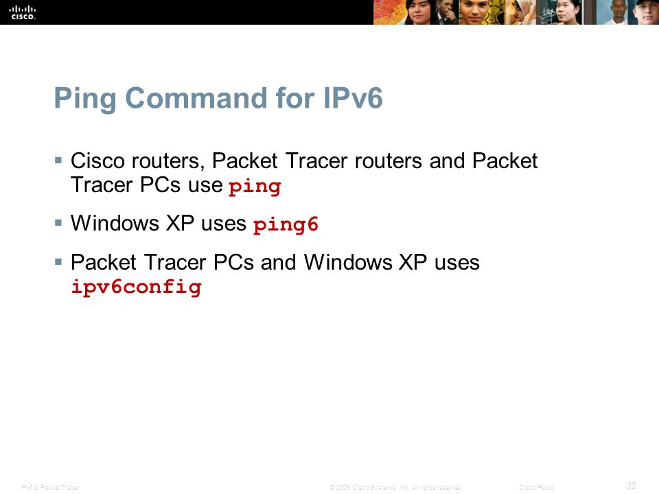 Ping Command for IPv6 Cisco routers, Packet Tracer routers and Packet Tracer PCs use ping. Windows XP uses ping6.