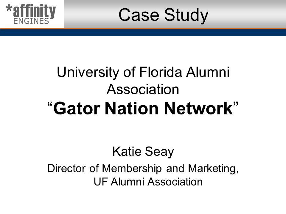 Case Study University of Florida Alumni Association Gator Nation Network Katie Seay. Director of Membership and Marketing, UF Alumni Association.
