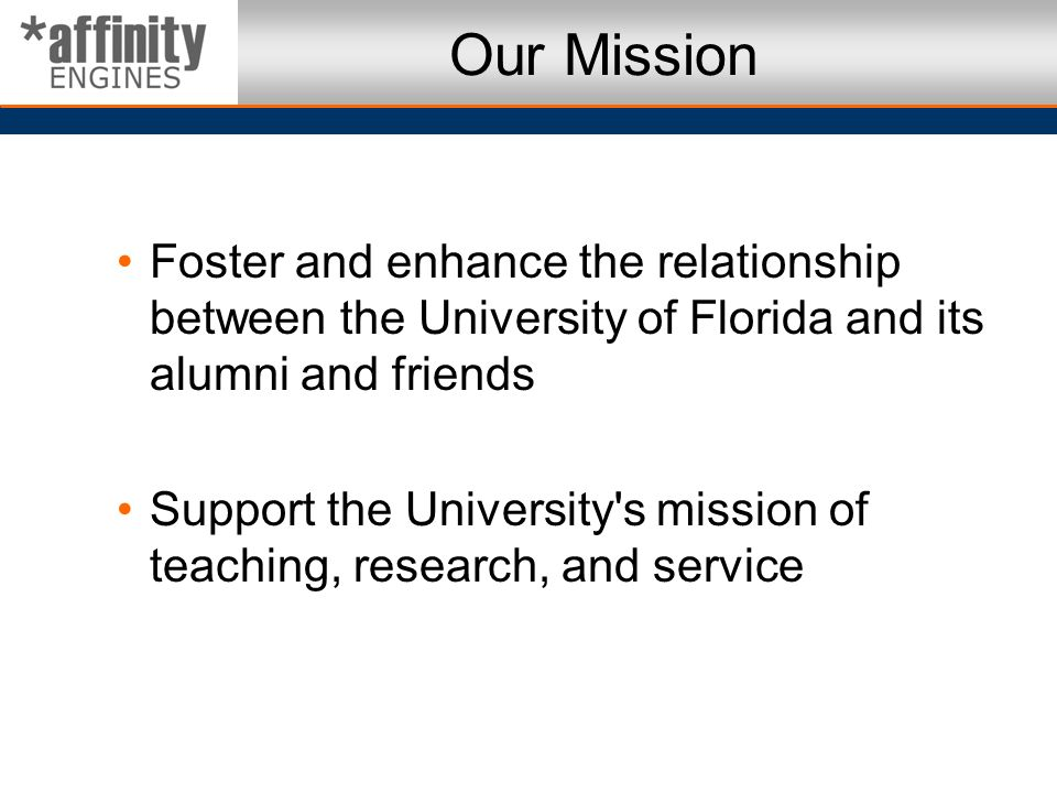 Our Mission Foster and enhance the relationship between the University of Florida and its alumni and friends.