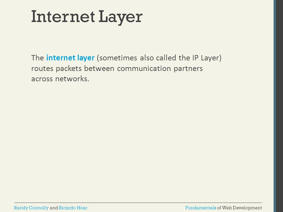 Internet Layer The internet layer (sometimes also called the IP Layer) routes packets between communication partners across networks.