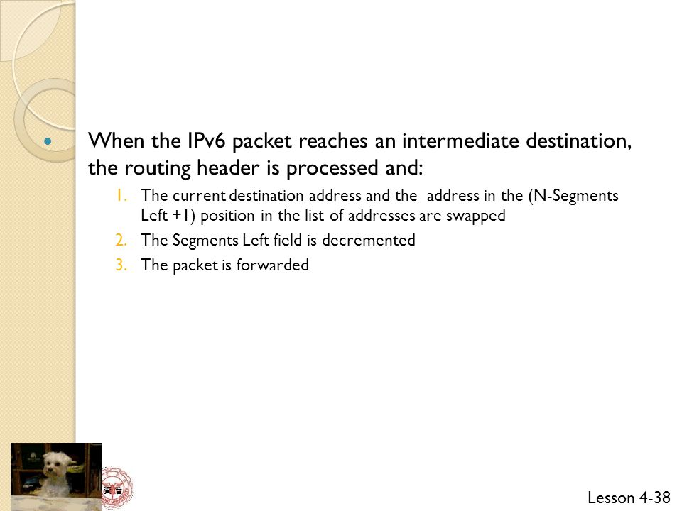 When the IPv6 packet reaches an intermediate destination, the routing header is processed and: