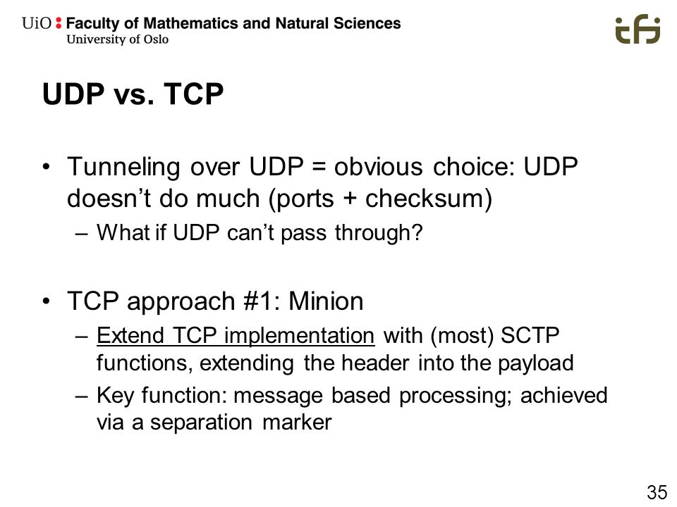 UDP vs. TCP Tunneling over UDP = obvious choice: UDP doesn't do much (ports + checksum) What if UDP can't pass through