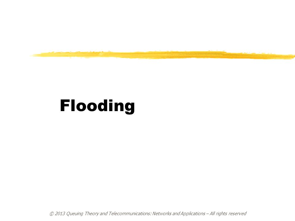 Flooding © 2013 Queuing Theory and Telecommunications: Networks and Applications – All rights reserved.