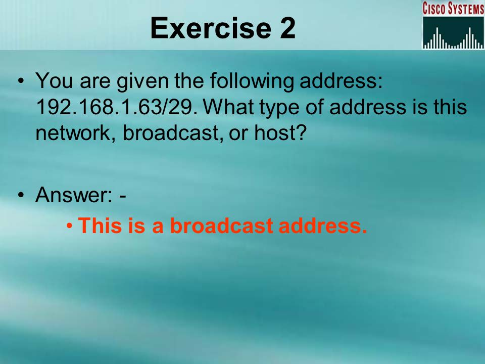 Exercise 2 You are given the following address: 192.168.1.63/29. What type of address is this network, broadcast, or host