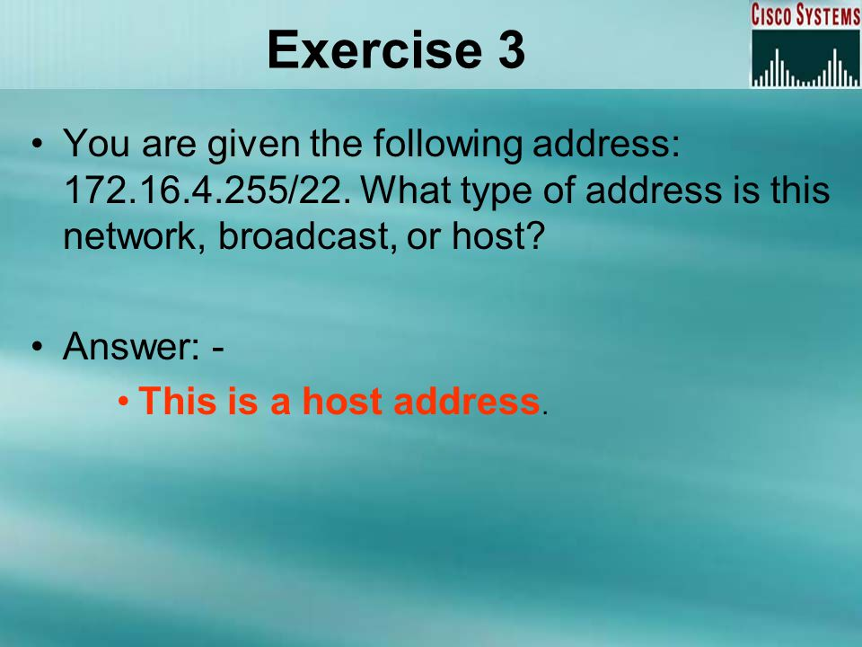Exercise 3 You are given the following address: 172.16.4.255/22. What type of address is this network, broadcast, or host