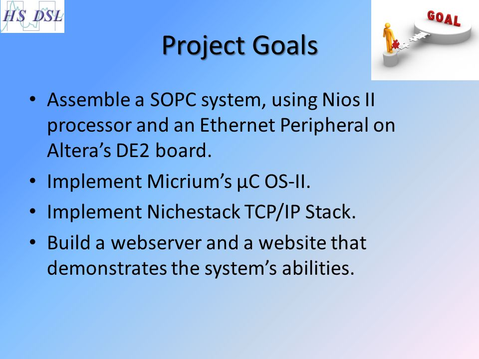 Project Goals Assemble a SOPC system, using Nios II processor and an Ethernet Peripheral on Altera's DE2 board.
