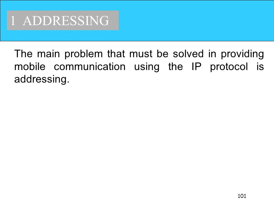 1 ADDRESSING The main problem that must be solved in providing mobile communication using the IP protocol is addressing.