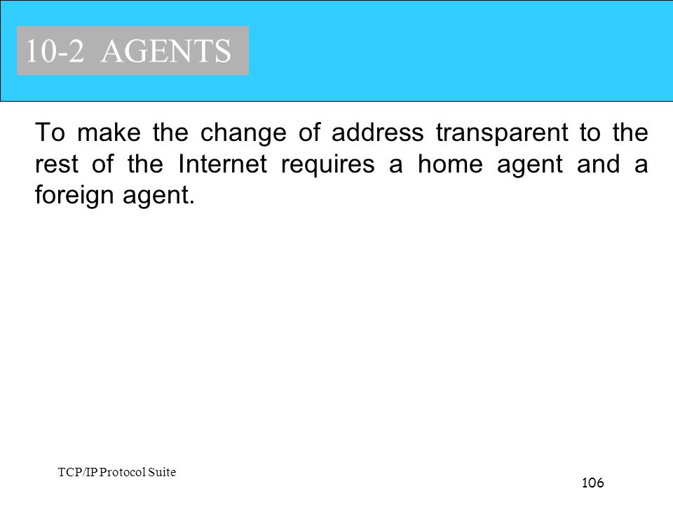 10-2 AGENTS To make the change of address transparent to the rest of the Internet requires a home agent and a foreign agent.