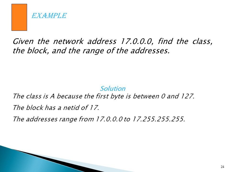 Example Given the network address 17.0.0.0, find the class, the block, and the range of the addresses.
