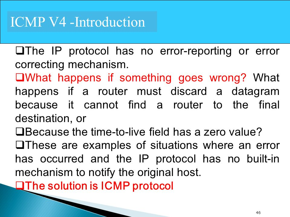 ICMP V4 -Introduction The IP protocol has no error-reporting or error correcting mechanism.
