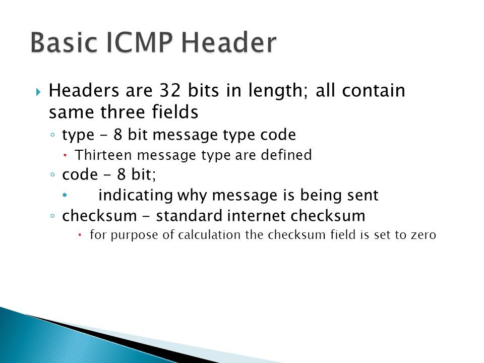 Basic ICMP Header Headers are 32 bits in length; all contain same three fields. type - 8 bit message type code.