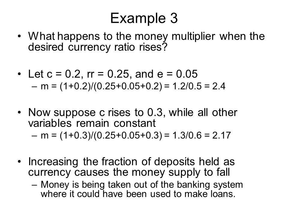 Example 3 What happens to the money multiplier when the desired currency ratio rises Let c = 0.2, rr = 0.25, and e = 0.05.