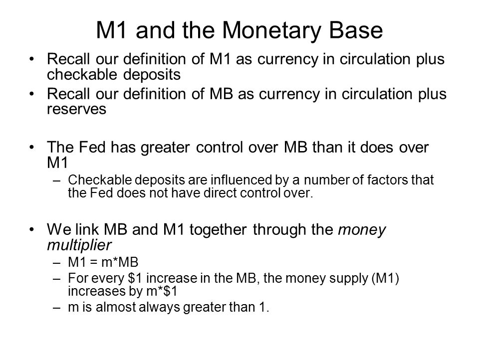 M1 and the Monetary Base Recall our definition of M1 as currency in circulation plus checkable deposits.