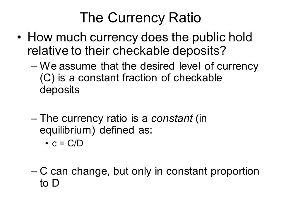The Currency Ratio How much currency does the public hold relative to their checkable deposits