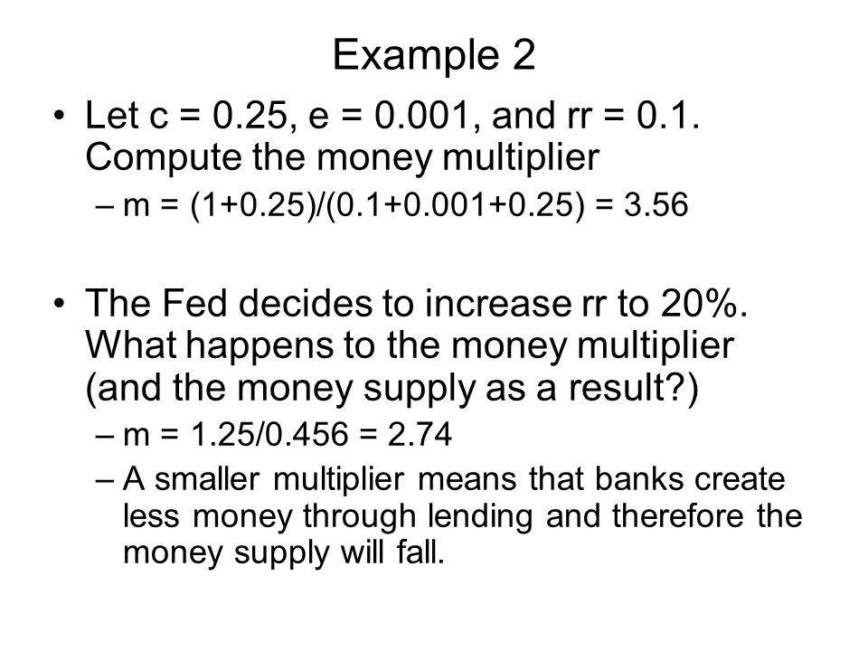 Example 2 Let c = 0.25, e = 0.001, and rr = 0.1. Compute the money multiplier. m = (1+0.25)/(0.1+0.001+0.25) = 3.56.