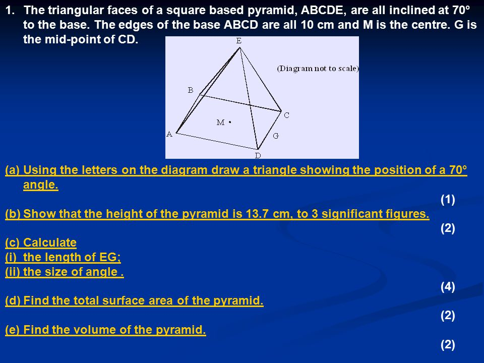 The triangular faces of a square based pyramid, ABCDE, are all inclined at 70° to the base. The edges of the base ABCD are all 10 cm and M is the centre. G is the mid-point of CD.