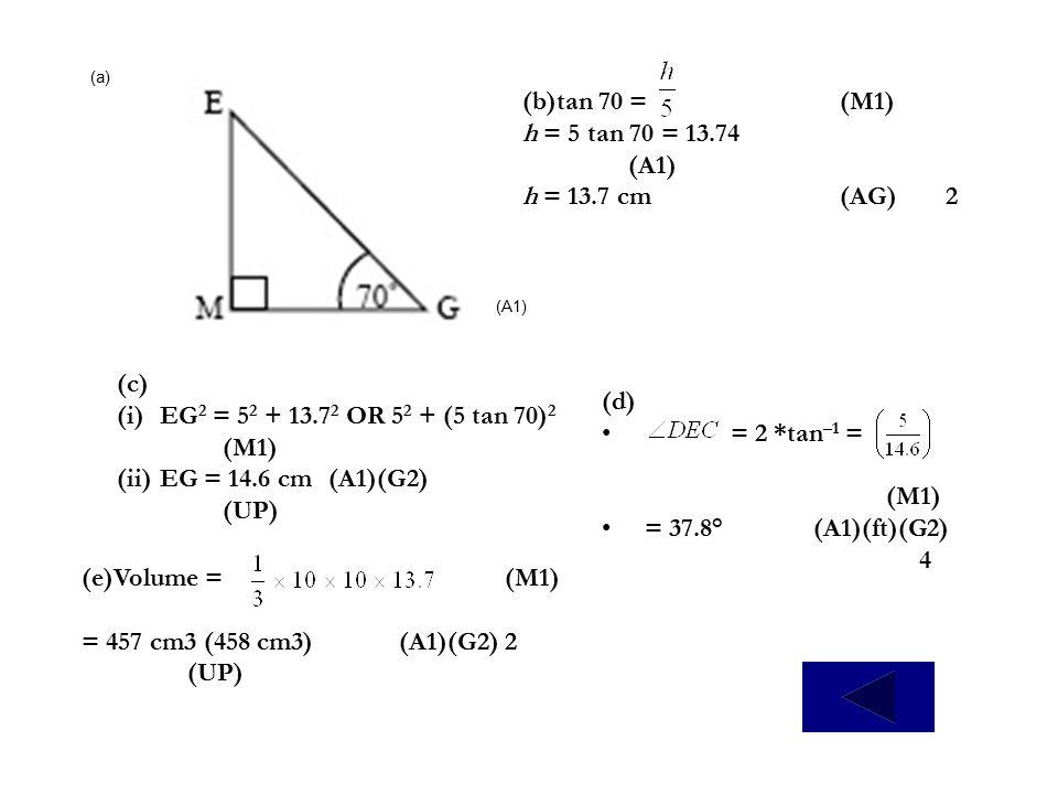 (b)tan 70 = (M1) h = 5 tan 70 = 13.74 (A1) h = 13.7 cm (AG) 2 (c)