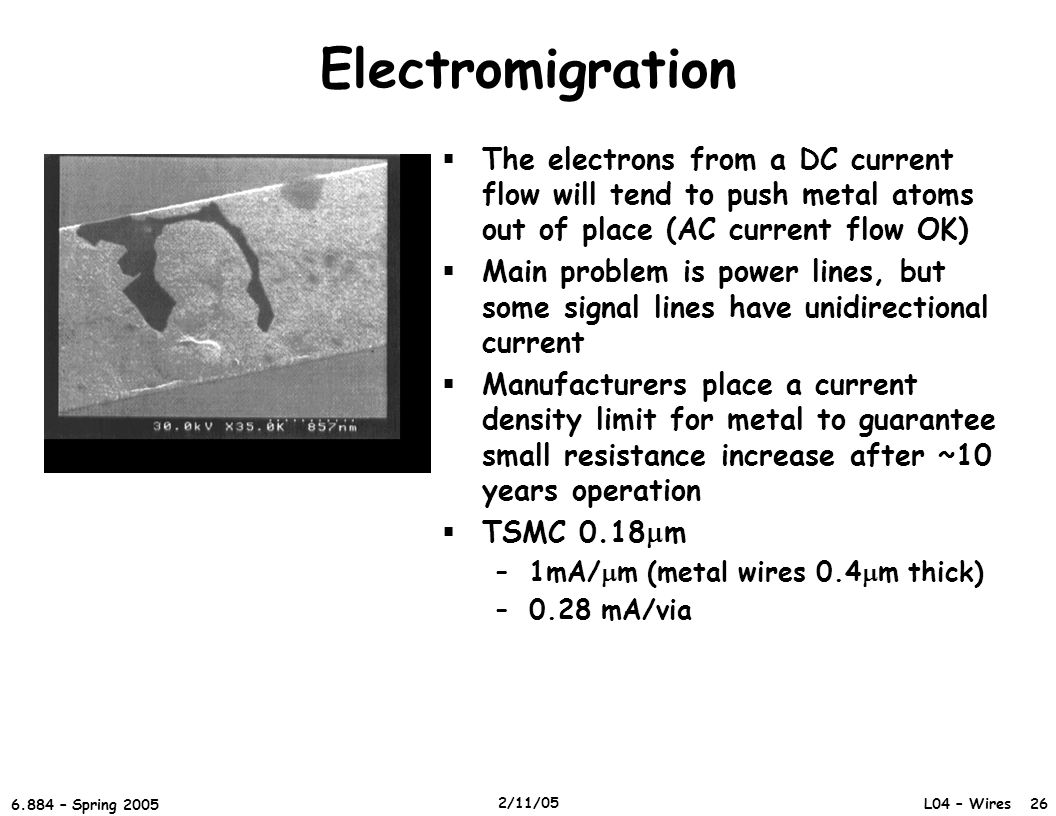 Electromigration The electrons from a DC current flow will tend to push metal atoms out of place (AC current flow OK)